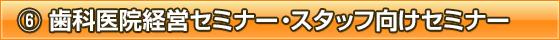 ⑥ 歯科医院経営セミナー・スタッフ向けセミナー